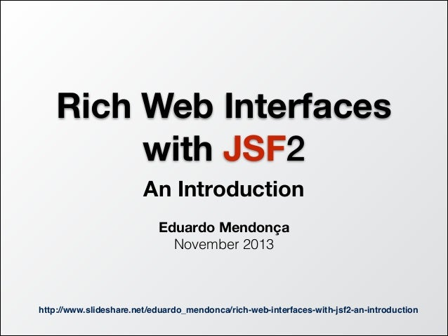 Rich Web Interfaces with JSF2 An Introduction !  Eduardo Mendonça November 2013  http://www.slideshare.net/eduardo_mendonc...