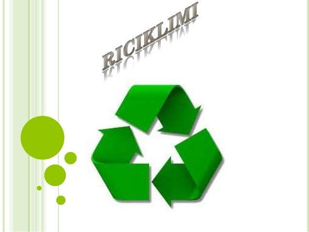 Riciklimi është procesimi i materialeve te përdorura në produkte të reja, në mënyrë që të reduktojë shpërdorimin e materia...