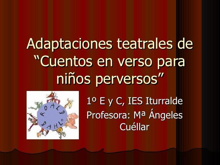 """Adaptaciones teatrales de """"Cuentos en verso para    niños perversos""""        1º E y C, IES Iturralde        Profesora: Mª Á..."""