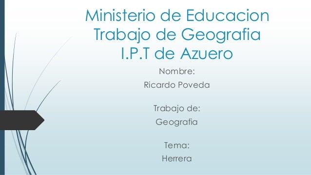 Ministerio de Educacion Trabajo de Geografia I.P.T de Azuero Nombre: Ricardo Poveda Trabajo de: Geografia Tema: Herrera