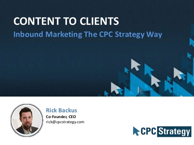 CONTENT TO CLIENTS Inbound Marketing The CPC Strategy Way Rick Backus Co-Founder, CEO rick@cpcstrategy.com