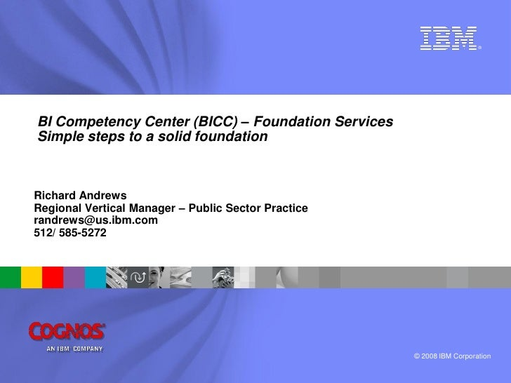 ®     BI Competency Center (BICC) – Foundation Services Simple steps to a solid foundation    Richard Andrews Regional Ver...