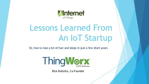 Lessons Learned From An IoT Startup Or, how to lose a lot of hair and sleep in just a few short years Rick Bullotta, Co-Fo...