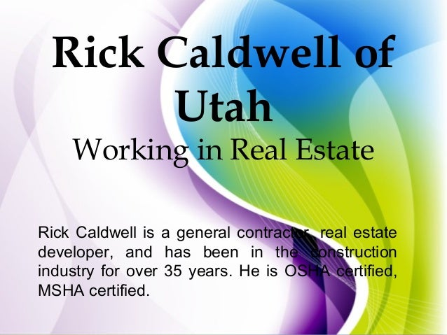 Rick Caldwell of Utah Working in Real Estate Rick Caldwell is a general contractor, real estate developer, and has been in...