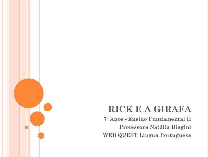 RICK E A GIRAFA 7º Anos - Ensino Fundamental II Professora Natália Biagini WEB QUEST Língua Portuguesa