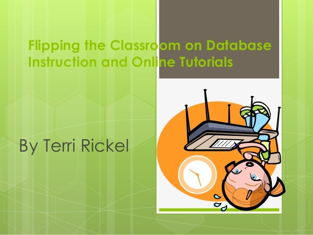 Flipping the Classroom on Database Instruction and Online Tutorials By Terri Rickel