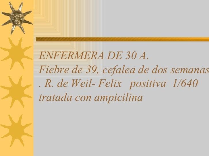 ENFERMERA DE 30 A. Fiebre de 39, cefalea de dos semanas . R. de Weil- Felix  positiva  1/640 tratada con ampicilina