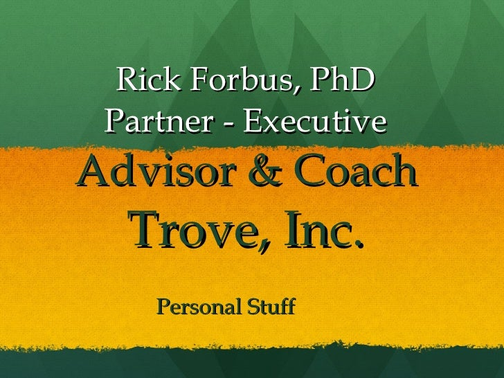 Rick Forbus, PhD Partner - Executive  Advisor & Coach Trove, Inc. Personal Stuff