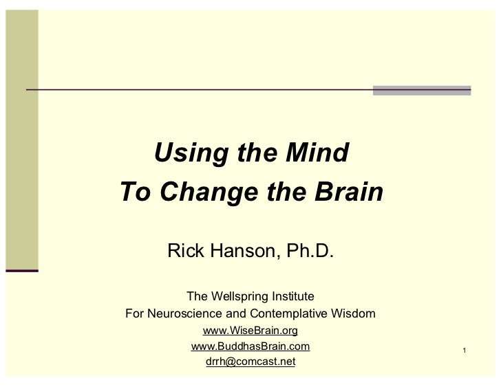 Using the MindTo Change the Brain      Rick Hanson, Ph.D.          The Wellspring InstituteFor Neuroscience and Contemplat...
