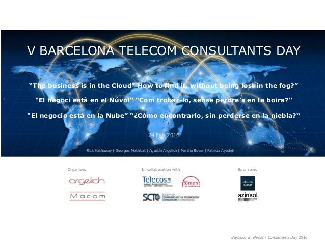 """Barcelona Telecom Consultants Day 2016 V BARCELONA TELECOM CONSULTANTS DAY """"The business is in the Cloud"""" How to find it, ..."""
