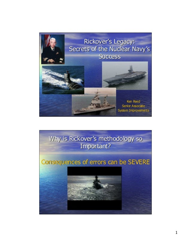 Rickover's Legacy: Secrets of the Nuclear Navy's Success  Ken Reed Senior Associate System Improvements  Why is Rickover's...