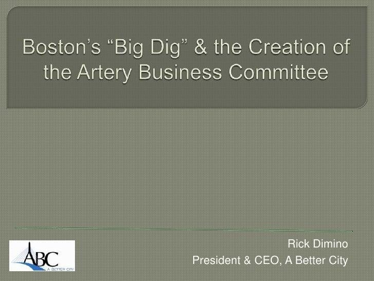 """Boston's """"Big Dig"""" & the Creation of the Artery Business Committee<br />Rick Dimino<br />President & CEO, A Better City<br />"""
