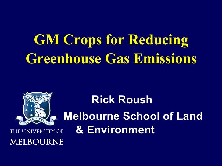 GM Crops for Reducing Greenhouse Gas Emissions <ul><li>Rick Roush </li></ul><ul><li>Melbourne School of Land & Environment...