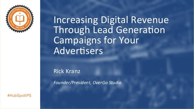 #HubSpotIPS Increasing	   Digital	   Revenue	    Through	   Lead	   Genera7on	    Campaigns	   for	   Your	    Adver7sers	...