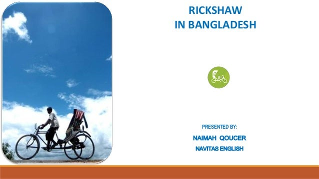 RICKSHAW IN BANGLADESH  PRESENTED BY:  NAIMAH QOUCER NAVITAS ENGLISH