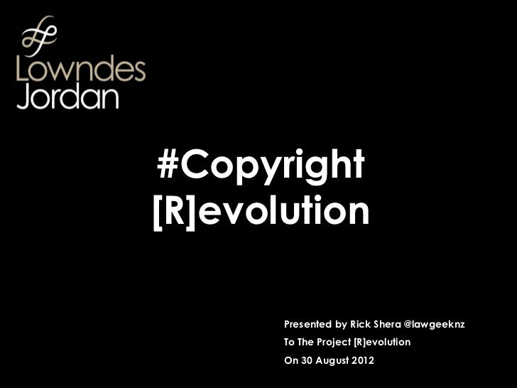 #Copyright[R]evolution       Presented by Rick Shera @lawgeeknz       To The Project [R]evolution       On 30 August 2012