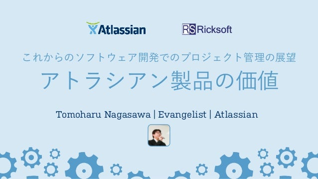 これからのソフトウェア開発でのプロジェクト管理の展望 アトラシアン製品の価値 Tomoharu Nagasawa | Evangelist | Atlassian