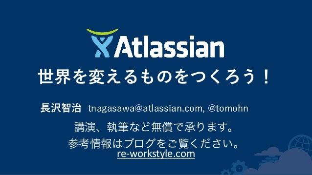 世界を変えるものをつくろう! 長沢智治 tnagasawa@atlassian.com, @tomohn 講演、執筆など無償で承ります。   参考情報はブログをご覧ください。   re-‐workstyle.com