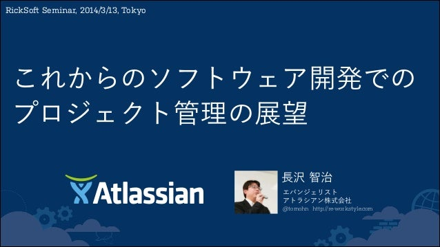 長沢 智治 エバンジェリスト アトラシアン株式会社 @tomohn http://re-workstyle.com RickSoft Seminar, 2014/3/13, Tokyo これからのソフトウェア開発での プロジェクト管理の展望