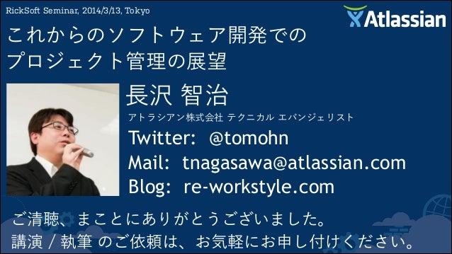 長沢 智治 アトラシアン株式会社 テクニカル エバンジェリスト RickSoft Seminar, 2014/3/13, Tokyo これからのソフトウェア開発での プロジェクト管理の展望 Twitter: @tomohn Mail: tna...