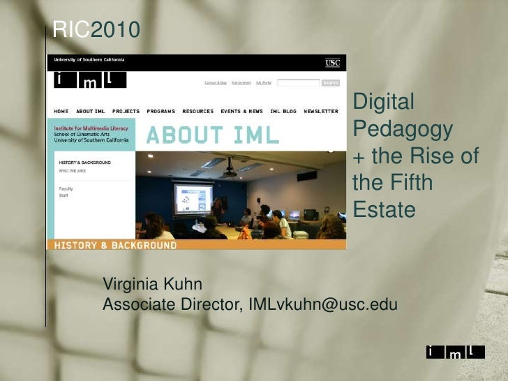 RIC2010<br />Digital Pedagogy<br />+ the Rise of the Fifth Estate<br />Virginia Kuhn<br />Associate Director, IMLvkuhn@usc...