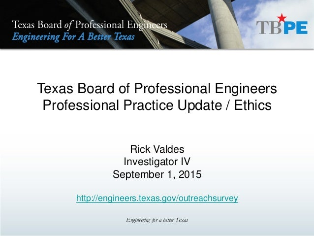 Texas Board of Professional Engineers Professional Practice Update / Ethics Rick Valdes Investigator IV September 1, 2015 ...