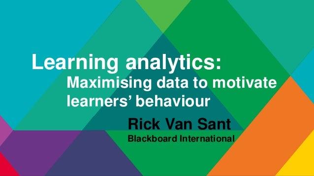 Learning analytics: Maximising data to motivate learners' behaviour Rick Van Sant Blackboard International