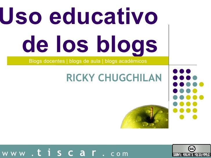 Uso educativo  de los blogs    Blogs docentes   blogs de aula   blogs académicos                   RICKY CHUGCHILANwww .  ...