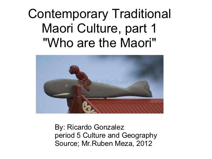 "Contemporary Traditional Maori Culture, part 1 ""Who are the Maori"" By: Ricardo Gonzalez period 5 Culture and Geo..."