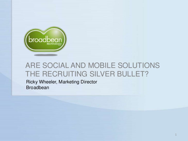 ARE SOCIAL AND MOBILE SOLUTIONS THE RECRUITING SILVER BULLET?<br />1<br />Ricky Wheeler, Marketing DirectorBroadbean<br />