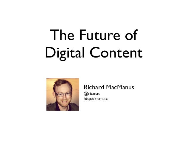 The Future ofDigital ContentRichard MacManus@ricmachttp://ricm.ac