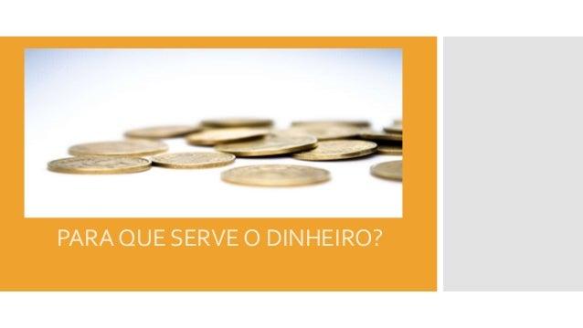 PARA QUE SERVE O DINHEIRO?