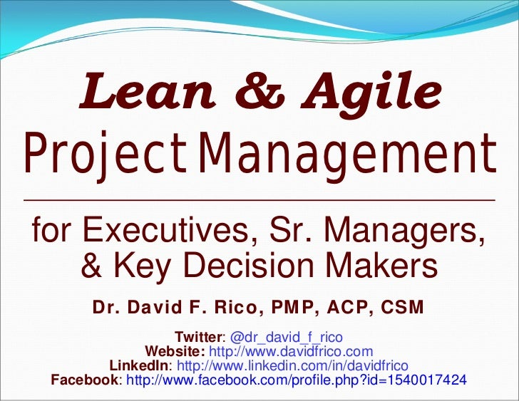 Lean & AgileProject Managementfor Executives, Sr. Managers,    & Key Decision Makers      Dr. David F. Rico, PMP, ACP, CSM...