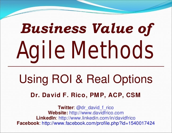Business Value ofAgile MethodsUsing ROI & Real Options     Dr. David F. Rico, PMP, ACP, CSM                  Twitter: @dr_...