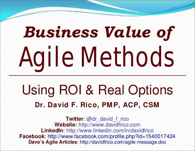 Business Value ofAgile MethodsUsing ROI & Real OptionsDr. David F. Rico, PMP, ACP, CSMTwitter: @dr_david_f_ricoWebsite: ht...