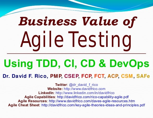 Business Value of Agile Testing Using TDD, CI, CD & DevOps Dr. David F. Rico, PMP, CSEP, FCP, FCT, ACP, CSM, SAFe Twitter:...