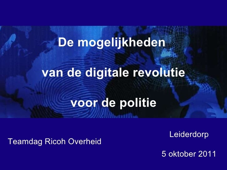 Leiderdorp 5 oktober 2011 De mogelijkheden  van de digitale revolutie voor de politie Teamdag Ricoh Overheid