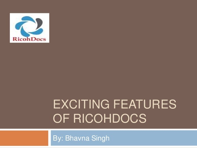 EXCITING FEATURES OF RICOHDOCS By: Bhavna Singh