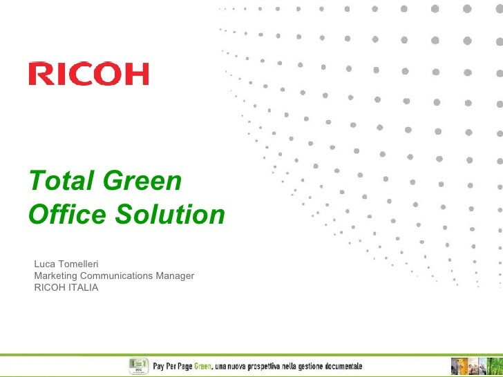 Total Green Office Solution Luca Tomelleri Marketing Communications Manager RICOH ITALIA