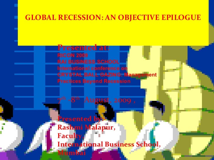 GLOBAL RECESSION: AN OBJECTIVE EPILOGUE Presented at: RICON 2009 RAI BUSINESS SCHOOL International conference on CRYSTAL B...
