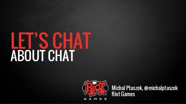 LET'S CHAT  ABOUT CHAT  Michal Ptaszek, @michalptaszek  Riot Games