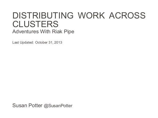 DISTRIBUTING WORK ACROSS CLUSTERS Adventures With Riak Pipe Last Updated: October 31, 2013  Susan Potter @SusanPotter