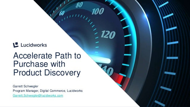 1 Accelerate Path to Purchase with Product Discovery Garrett Schwegler Program Manager, Digital Commerce, Lucidworks Garre...