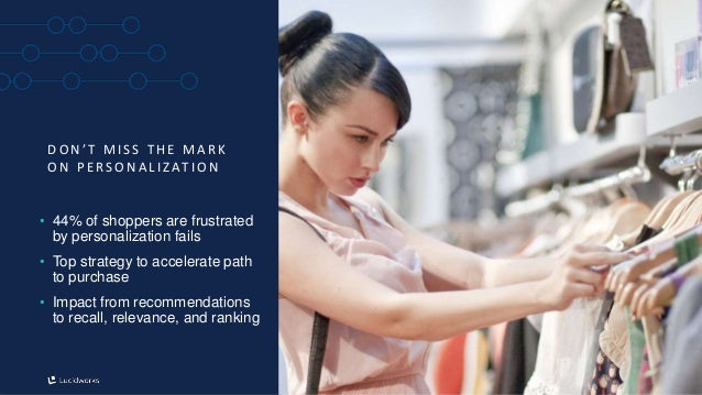 26 DO N' T MIS S THE MA R K O N PE RS O NA LIZATIO N • 44% of shoppers are frustrated by personalization fails • Top strat...