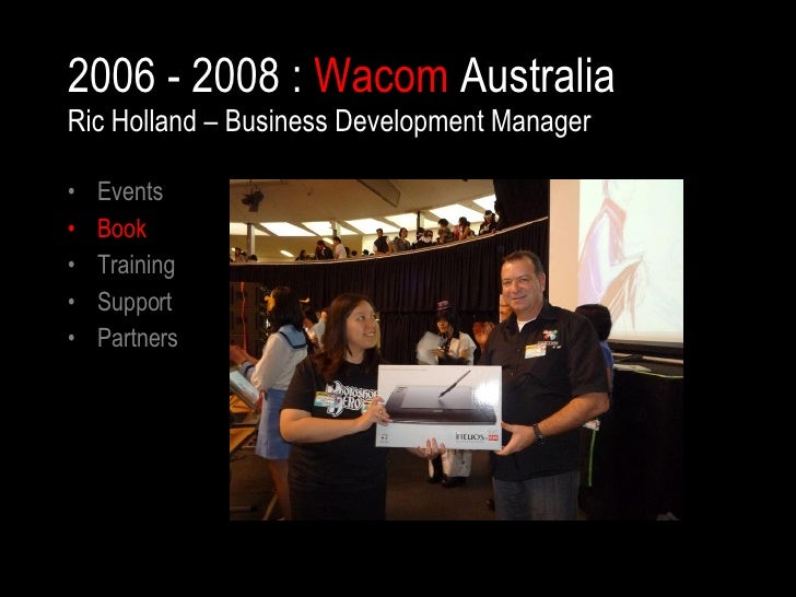 2006 - 2008 :  Wacom  Australia Ric Holland – Business Development Manager <ul><li>Events </li></ul><ul><li>Book </li></ul...