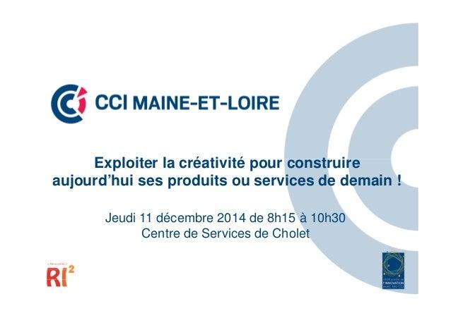Exploiter la créativité pour construire aujourd'hui ses produits ou services de demain ! Jeudi 11 décembre 2014 de 8h15 à ...