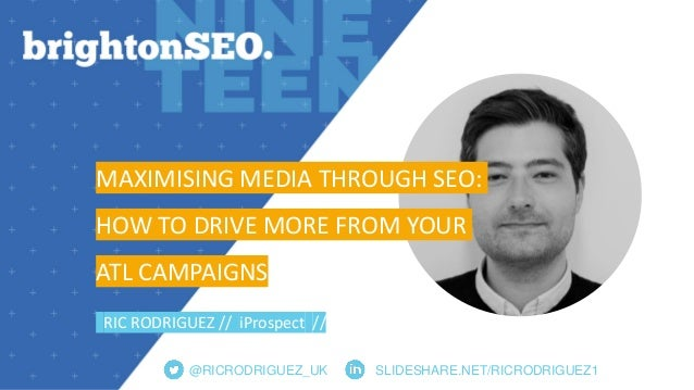 @RICRODRIGUEZ_UK SLIDESHARE.NET/RICRODRIGUEZ1 MAXIMISING MEDIA THROUGH SEO: HOW TO DRIVE MORE FROM YOUR ATL CAMPAIGNS RIC ...