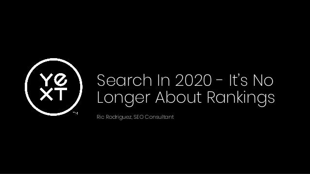 Search In 2020 - It's No Longer About Rankings Ric Rodriguez, SEO Consultant