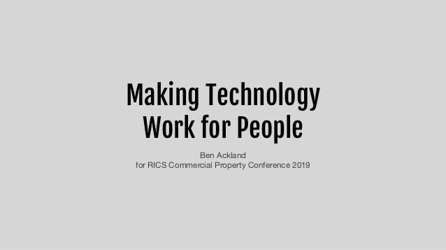 Making Technology  Work for People Ben Ackland  for RICS Commercial Property Conference 2019