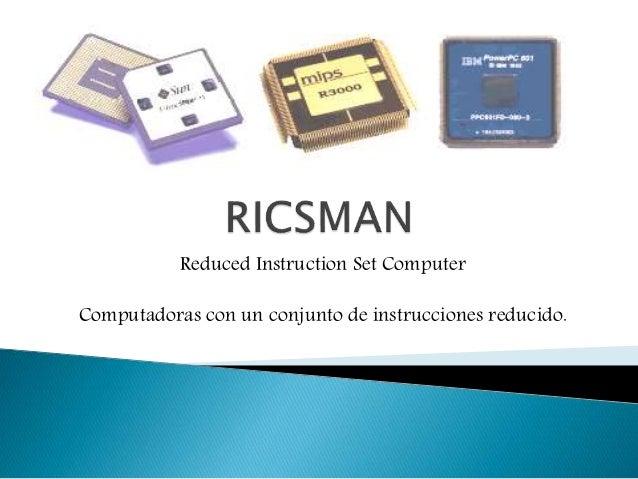 Reduced Instruction Set Computer Computadoras con un conjunto de instrucciones reducido.